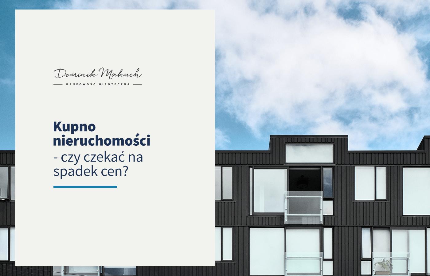 Kupno nieruchomości – czy czekać na spadek cen?